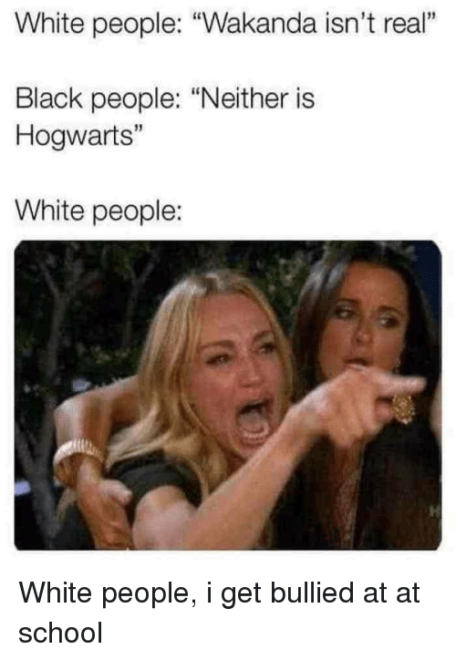 "At-At, School, and White People: White people: ""Wakanda isn't real""  1  Black people: ""Neither is  Hogwarts""  15  White people: White people, i get bullied at at school"