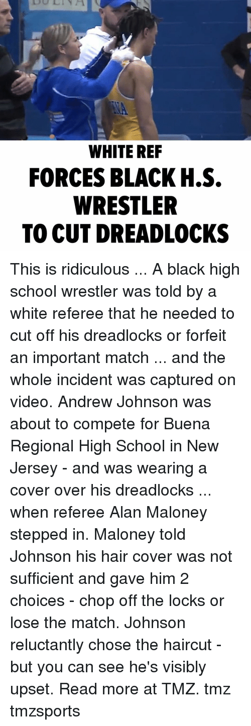 referee: WHITE REF  FORCES BLACK H.S.  WRESTLER  TO CUT DREADLOCKS This is ridiculous ... A black high school wrestler was told by a white referee that he needed to cut off his dreadlocks or forfeit an important match ... and the whole incident was captured on video. Andrew Johnson was about to compete for Buena Regional High School in New Jersey - and was wearing a cover over his dreadlocks ... when referee Alan Maloney stepped in. Maloney told Johnson his hair cover was not sufficient and gave him 2 choices - chop off the locks or lose the match. Johnson reluctantly chose the haircut - but you can see he's visibly upset. Read more at TMZ. tmz tmzsports