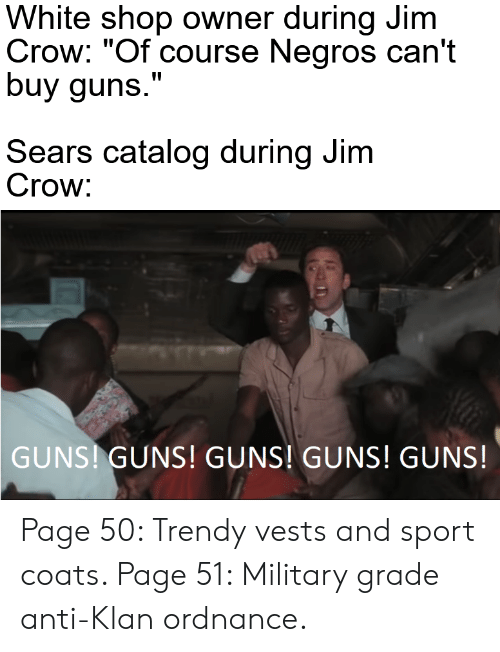 """Military Grade: White shop owner during Jim  Crow: """"Of course Negros can't  buy guns.""""  Sears catalog during Jim  Crow:  GUNS! GUNS! GUNS! GUNS! GUNS! Page 50: Trendy vests and sport coats. Page 51: Military grade anti-Klan ordnance."""