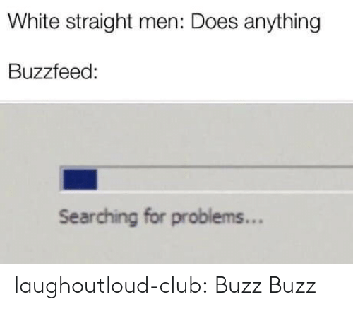 Club, Tumblr, and Blog: White straight men: Does anything  Buzzfeed:  Searching for problems... laughoutloud-club:  Buzz Buzz