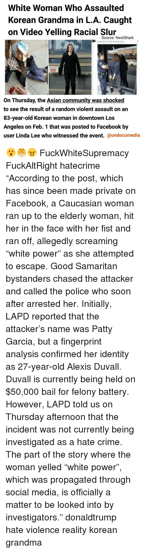"""Initialisms: White Woman Who Assaulted  Korean Grandma in L.A. Caught  on Video Yelling Racial Source: Next Shark  facebook comAndakhlealpos,  On Thursday, the Asian community was shocked  to see the result of a random violent assault on an  83-year-old Korean woman in downtown Los  Angeles on Feb. 1 that was posted to Facebook by  user Linda Lee who witnessed the event.  @undocumedia 😮😤😠 FuckWhiteSupremacy FuckAltRight hatecrime """"According to the post, which has since been made private on Facebook, a Caucasian woman ran up to the elderly woman, hit her in the face with her fist and ran off, allegedly screaming """"white power"""" as she attempted to escape. Good Samaritan bystanders chased the attacker and called the police who soon after arrested her. Initially, LAPD reported that the attacker's name was Patty Garcia, but a fingerprint analysis confirmed her identity as 27-year-old Alexis Duvall. Duvall is currently being held on $50,000 bail for felony battery. However, LAPD told us on Thursday afternoon that the incident was not currently being investigated as a hate crime. The part of the story where the woman yelled """"white power"""", which was propagated through social media, is officially a matter to be looked into by investigators."""" donaldtrump hate violence reality korean grandma"""