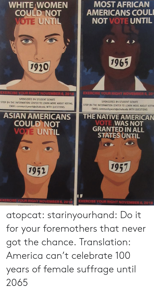 America, Anaconda, and Asian: WHITE WOMEN  COULD NOT  MOST AFRICAN  AMERICANS COUL  NOT VOTE UNTIL  UNTI  1965  1920  EXERCISE YOUR RIGHT NOVEMBER 6, 2018  SPONSORED BY STUDENT SENATE  STOP BY THE INFORMATION CENTER TO LEARN MORE ABOUT VOTING  EMAIL communityworkostkateedu WITH OUESTİONS  EXERCISE YOUR RIGHT NOVEMBER 6, 20  SPONSORED 84 STUDENT SENATE  STOP BY THE INFORMATION CENTER TO LEARN MORE ABOUT VOTIN  EMAIL communityworkostkołe edu WITH QUESTIONS  ASIAN AMERICANS THE NATIVE AMERICAN  COULD NOT  VOTE UNTIL  VOTE WAS NOT  GRANTED IN ALL  STATES UNTIL  1957  1952  EXERCISE YOUR RIGHT NOVEMBER 6, 201 EXERCISE YOUR RIGHT NOVEMBER 6,2018 atopcat: starinyourhand: Do it for your foremothers that never got the chance. Translation: America can't celebrate 100 years of female suffrage until 2065