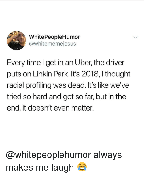 linkin park: WhitePeopleHumor  @whitememejesus  Every time l get in an Uber, the driver  puts on Linkin Park. It's 2018, I thought  racial profiling was dead. It's like we've  tried so hard and got so far, but in the  end, it doesn't even matter. @whitepeoplehumor always makes me laugh 😂