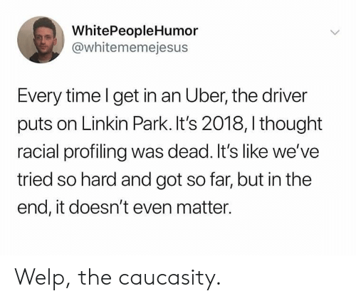 linkin park: WhitePeopleHumor  @whitememejesus  Every time l get in an Uber, the driver  puts on Linkin Park. It's 2018, I thought  racial profiling was dead. It's like we've  tried so hard and got so far, but in the  end, it doesn't even matter. Welp, the caucasity.