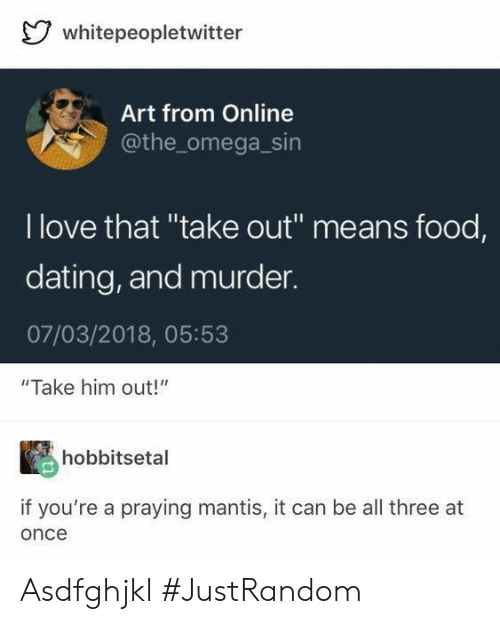 """Dating, Food, and Love: whitepeopletwitter  Art from Online  @the_omega_sin  I love that """"take out"""" means food,  dating, and murder  07/03/2018, 05:53  """"Take him out!""""  hobbitsetal  if you're a praying mantis, it can be all three at  once Asdfghjkl #JustRandom"""