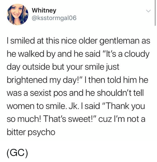 """Memes, Thank You, and Psycho: Whitney  @ksstormgal06  I smiled at this nice older gentleman as  he walked by and he said """"It's a cloudy  day outside but your smile just  brightened my day!"""" I then told him he  was a sexist pos and he shouldn't tell  women to smile. Jk. I said """"Thank you  so much! That's sweet!"""" cuz I'm not a  bitter psycho (GC)"""