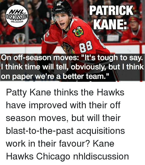 """Chicago, Memes, and Work: WHL  OISCUSSION  PATRICK  On off-season moves: """"It's tough to say.  I think time will tell, obviously, but I think  on paper we're a better team."""" Patty Kane thinks the Hawks have improved with their off season moves, but will their blast-to-the-past acquisitions work in their favour? Kane Hawks Chicago nhldiscussion"""