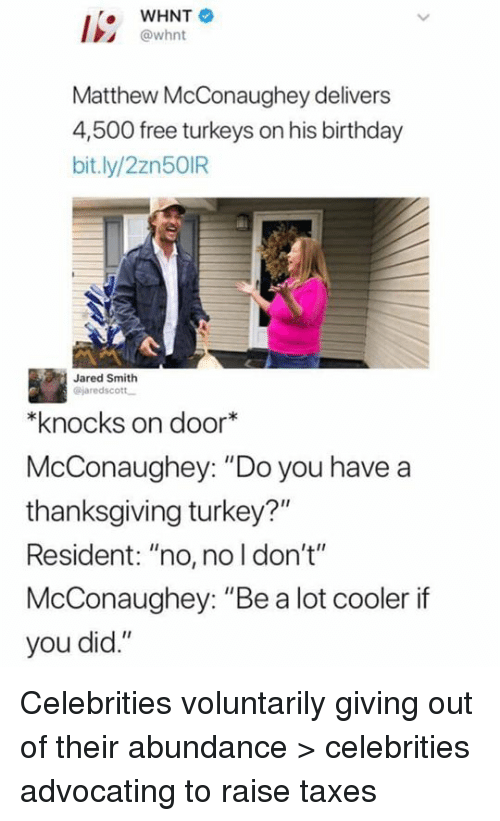"""Birthday, Matthew McConaughey, and Memes: WHNT  @whnt  Matthew McConaughey delivers  4,500 free turkeys on his birthday  bit.ly/2zn50IR  Jared Smith  @jaredscott  knocks on door*  McConaughey: """"Do you have a  thanksgiving turkey?""""  Resident: """"no, no l don't""""  McConaughey: """"Be a lot cooler if  you did."""" Celebrities voluntarily giving out of their abundance > celebrities advocating to raise taxes"""