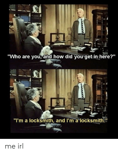 """how-did-you: """"Who are you, and how did you get.in here?""""  """"I'm a locksmith, and I'm a locksmith."""" me irl"""