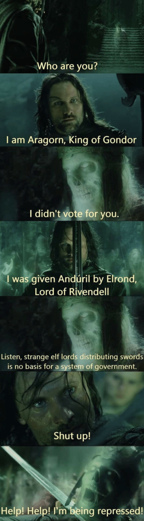 Elf: Who are you?  I am Aragorn, King of Gondor  I didn't vote for you.  I was given Andúril by Elrond,  Lord of Rivendell  Listen, strange elf lords distributing swords  is no basis for a system of government.  Shut up!  Help! Help! I'm being repressed!