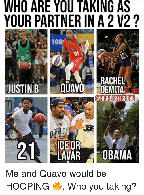 hooping: WHO ARE YOU TAKING AS  YOUR PARTNER IN A 2 V2?  108/ :  RACHEL  JUSTIN B E QUAVO DEMITA  @HIGHLIGHTGROVE  G BALL  ICE OR  LAVAR OBAMA Me and Quavo would be HOOPING 🔥. Who you taking?