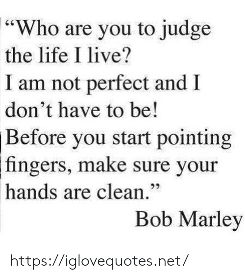"""pointing: """"Who are you to judge  the life I live?  I am not perfect and I  don't have to be!  Before you start pointing  fingers, make sure your  hands are clean.""""  Bob Marley https://iglovequotes.net/"""