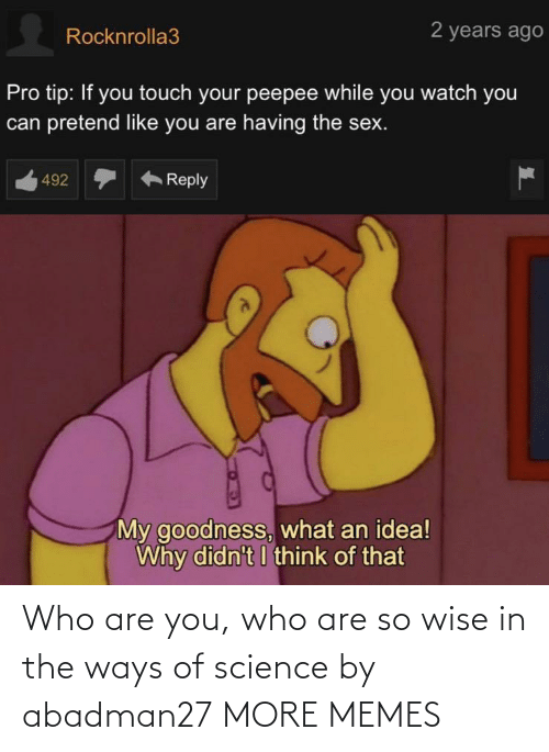 Science: Who are you, who are so wise in the ways of science by abadman27 MORE MEMES