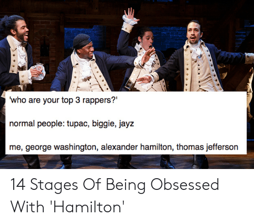 Hamilton Birthday: who are your top 3 rappers?'  normal people: tupac, biggie, jayz  me, george washington, alexander hamilton, thomas jefferson 14 Stages Of Being Obsessed With 'Hamilton'