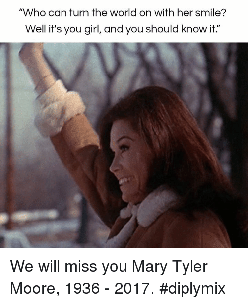 "we will miss you: ""Who can turn the world on with her smile?  Well it's you girl,  andyou should know it."" We will miss you Mary Tyler Moore, 1936 - 2017.  #diplymix"