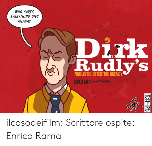 Target, Tumblr, and Blog: WHO CARES,  EVERYTHING DIES  ANYWAY  Dirk  Rudly's  ME  NIHILISTIC DETECTIVE AGENCY  BBCWHATEVER ilcosodeifilm: Scrittore ospite: Enrico Rama