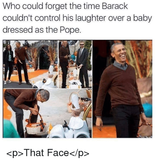 Pope Francis, Control, and Time: Who could forget the time Barack  couldn't control his laughter over a baby  dressed as the Pope. <p>That Face</p>