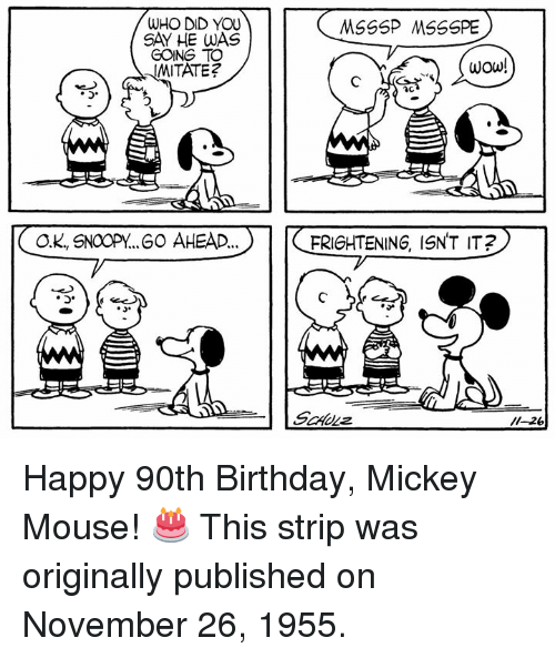 Birthday, Memes, and Wow: WHO DID YOU  SAY HE WAS  GOING TO  WITATE?  wOw!  OK, SNOOPY..60 AHEAD..  FRIGHTENING, ISNT IT  o. Happy 90th Birthday, Mickey Mouse! 🎂 This strip was originally published on November 26, 1955.
