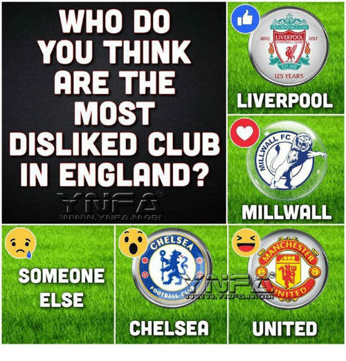 Chelsea, Club, and England: WHO DO  YOU THINK  ARE THE  MOST  DISLIKED CLUB  IN ENGLAND?  892  LIVERPOOL  2017  125 YEARS  LIVERPOOL  FC  MILLWALL  CHE  SOMEONE  ELSE  ONITE  CHELSEA   UNITED