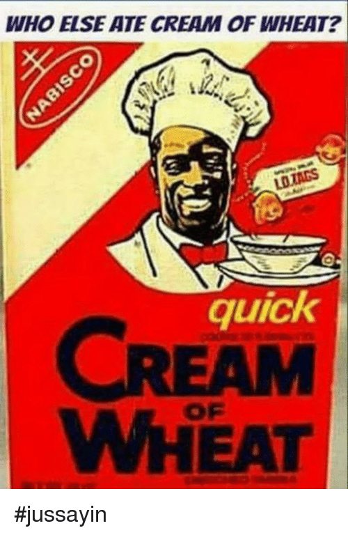 Dank, 🤖, and Cream: WHO ELSE ATE CREAM OF WHEAT?  quick  EAM  OF  WHEAT #jussayin