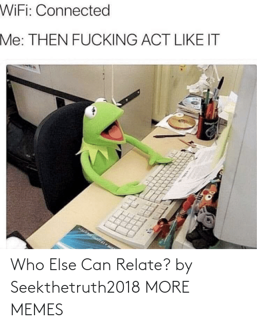 else: Who Else Can Relate? by Seekthetruth2018 MORE MEMES