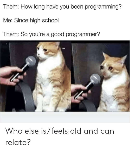 else: Who else is/feels old and can relate?