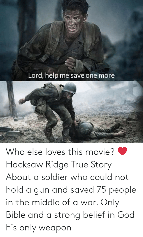 Belief: Who else loves this movie? ❤ Hacksaw Ridge True Story About a soldier who could not hold a gun and saved 75 people in the middle of a war. Only Bible and a strong belief in God his only weapon