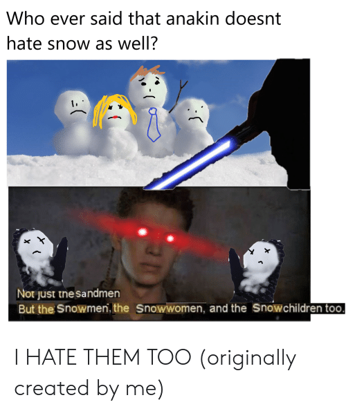 Snow, Who, and Them: Who ever said that anakin doesnt  hate snow as well?  Not just the sandmen  But the Snowmen, the Snowwomen, and the Snowchildren too. I HATE THEM TOO (originally created by me)