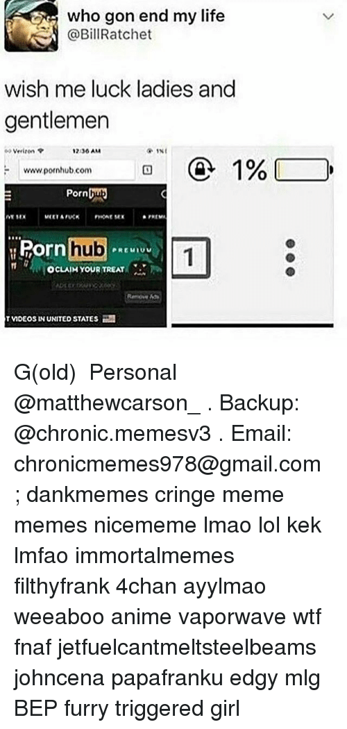 `Pornhub: who gon end my life  @BillRatchet  wish me luck ladies and  gentlemer  Verizon  2.36 AM  www pornhub com  Pornbu  Ro  orn hub  OcLAIM YOUR TREAT  Remoe 45  TVIDEOS IN UNITED STATES G(old) ★ Personal @matthewcarson_ . Backup: @chronic.memesv3 . Email: chronicmemes978@gmail.com ; dankmemes cringe meme memes nicememe lmao lol kek lmfao immortalmemes filthyfrank 4chan ayylmao weeaboo anime vaporwave wtf fnaf jetfuelcantmeltsteelbeams johncena papafranku edgy mlg BEP furry triggered girl