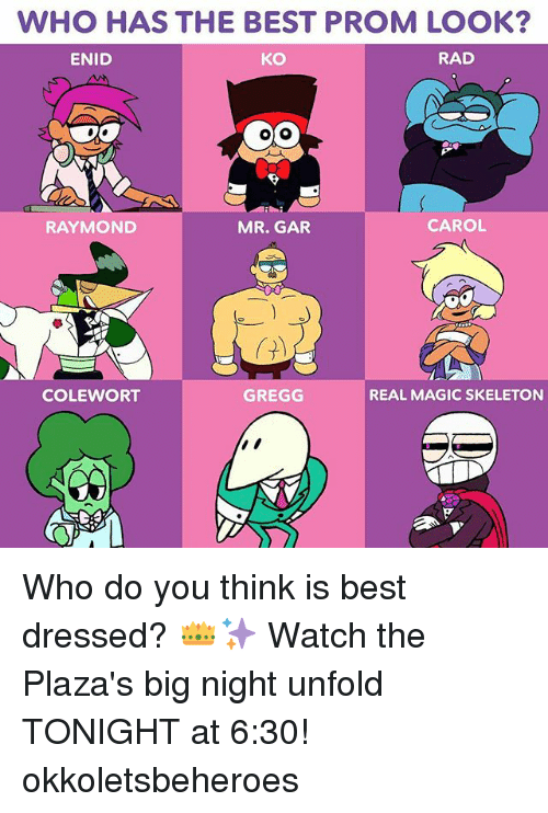 Carols: WHO HAS THE BEST PROM LOOK  ENID  KO  RAD  RAYMOND  MR. GAR  CAROL  COLEWORT  GREGG  REAL MAGIC SKELETON Who do you think is best dressed? 👑✨ Watch the Plaza's big night unfold TONIGHT at 6:30! okkoletsbeheroes