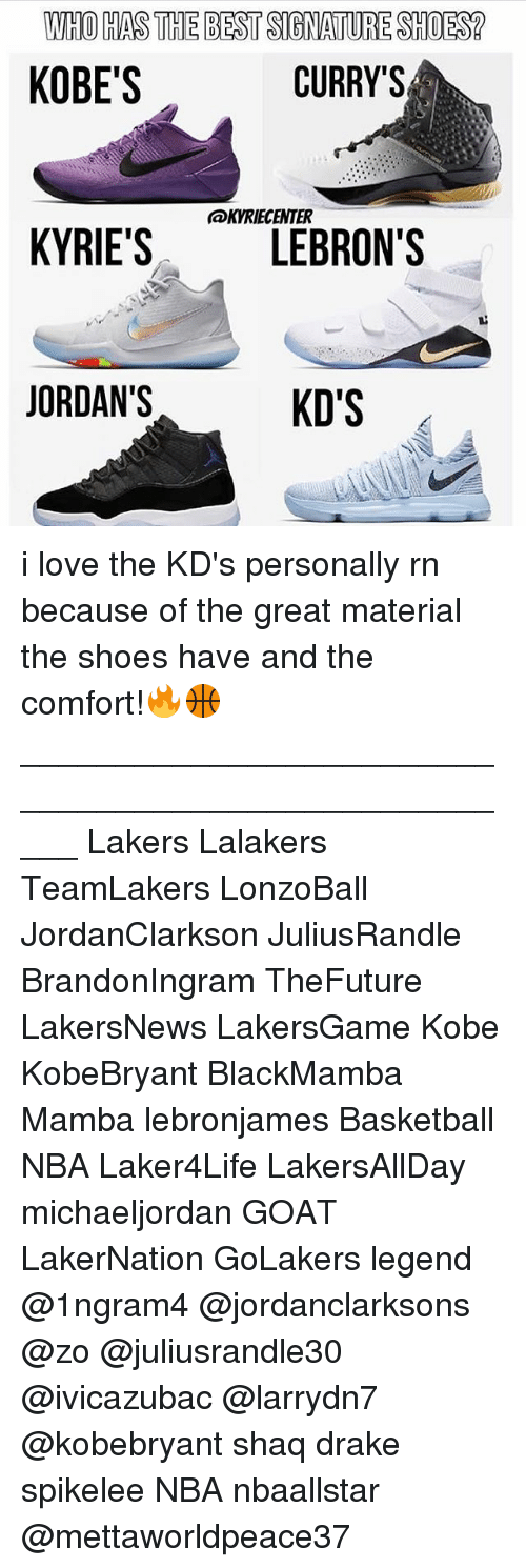 comfortability: WHO HAS THE BEST SIGNATURE SHOES?  KOBE'S  CURRY'S  @KVRIECENTER  KYRIE'SLEBRON'S  ORDAN'S i love the KD's personally rn because of the great material the shoes have and the comfort!🔥🏀 _____________________________________________________ Lakers Lalakers TeamLakers LonzoBall JordanClarkson JuliusRandle BrandonIngram TheFuture LakersNews LakersGame Kobe KobeBryant BlackMamba Mamba lebronjames Basketball NBA Laker4Life LakersAllDay michaeljordan GOAT LakerNation GoLakers legend @1ngram4 @jordanclarksons @zo @juliusrandle30 @ivicazubac @larrydn7 @kobebryant shaq drake spikelee NBA nbaallstar @mettaworldpeace37