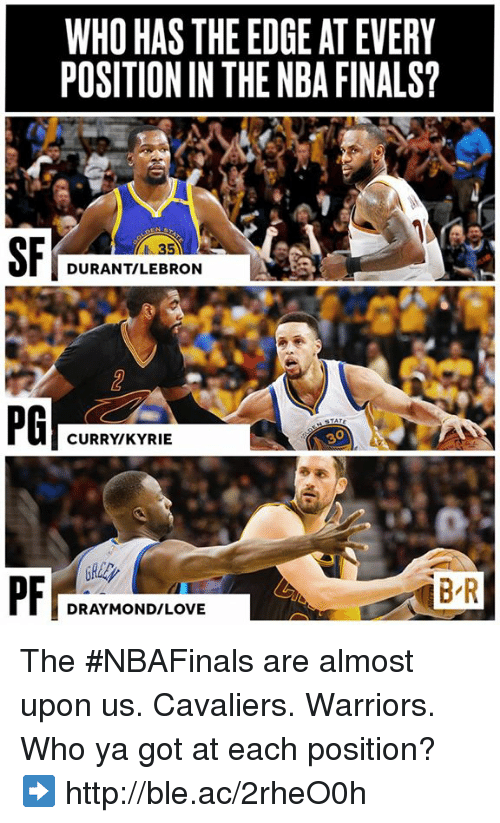Lebron Curry: WHO HAS THE EDGE AT EVERY  POSITIONINTHENBA FINALS?  DURANT/LEBRON  CURRY KYRIE  DRAYMOND/LOVE The #NBAFinals are almost upon us.  Cavaliers. Warriors.   Who ya got at each position? ➡️ http://ble.ac/2rheO0h