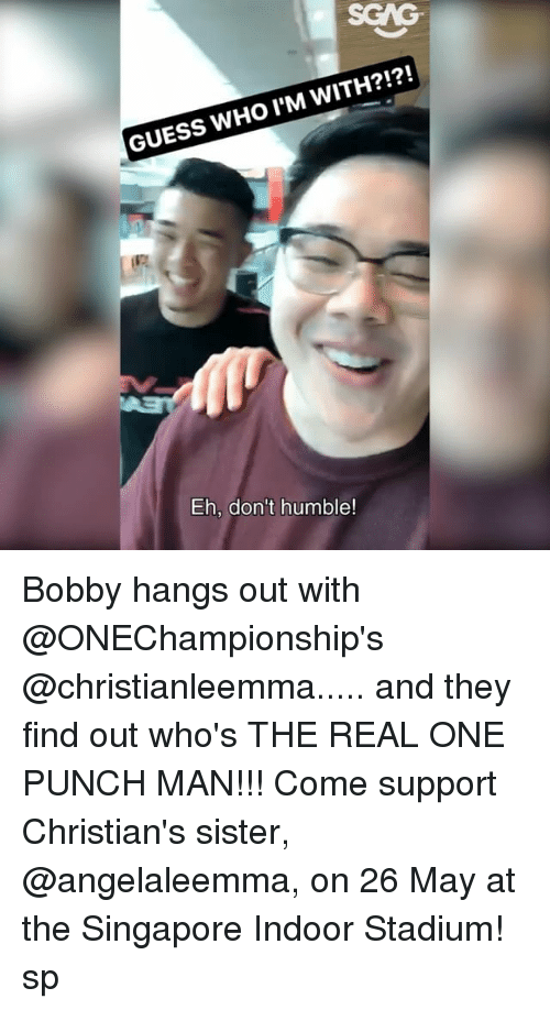 One-Punch Man: WHO I WITH?!?!  M GUESS Eh, don't humble! Bobby hangs out with @ONEChampionship's @christianleemma..... and they find out who's THE REAL ONE PUNCH MAN!!! Come support Christian's sister, @angelaleemma, on 26 May at the Singapore Indoor Stadium! sp