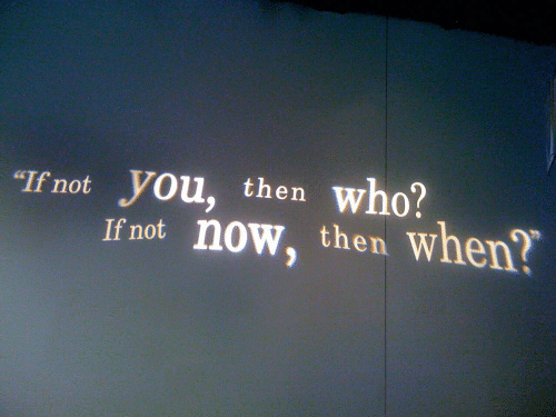 "If Not: who?  ""If not  you, then  If not now, then when?"