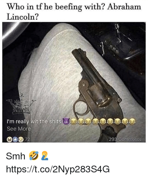 Abraham Lincoln, Smh, and Abraham: Who in tf he beefing with? Abraham  Lincoln?  I'm really wit the shits  See More  y wit the shitsaes  293  Comments Smh 🤣🤦♂️ https://t.co/2Nyp283S4G