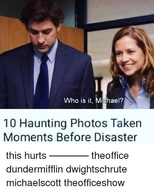 Haunting: Who is it, Michael?  10 Haunting Photos Taken  Moments Before Disaster this hurts ———— theoffice dundermifflin dwightschrute michaelscott theofficeshow