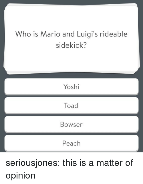 sidekick: Who is Mario and Luigi's rideable  sidekick?  Yoshi  Toad  Bowser  Peach seriousjones: this is a matter of opinion