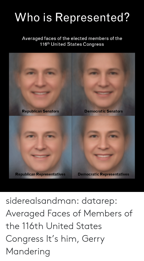 republican: Who is Represented?  Averaged faces of the elected members of the  116th United States Congress  Democratic Senators  Republican Senators  Republican Represe ntatives  Democratic Representatives siderealsandman: datarep: Averaged Faces of Members of the 116th United States Congress It's him, Gerry Mandering
