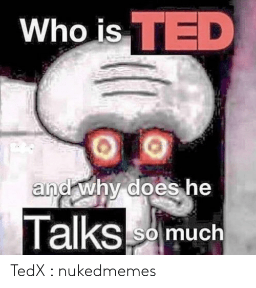 Ted: Who is TED  and why does he  Talksm  So much TedX : nukedmemes