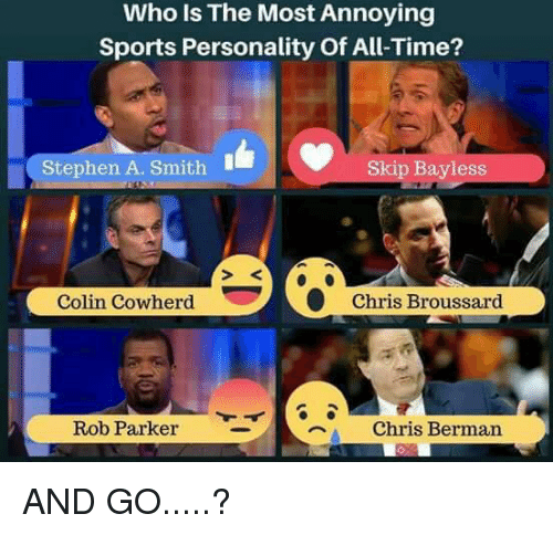 "Skip Bayless, Sports, and Stephen: Who is The Most Annoying  Sports Personality of All Time?  Stephen A. Smith  Skip Bayless  Colin Cowherd Chris Broussard  ""a chris Berman  Rob Parker AND GO.....?"