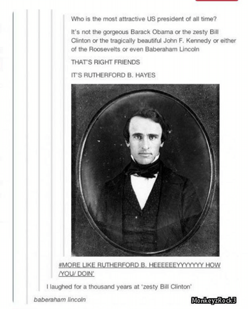 rutherford: Who is the most attractive US president of all time?  It's not the gorgeous Barack Obama or the zesty Bill  Clinton or the tragically beautiful John F. Kennedy or either  of the Roosevelts or even Baberaham Lincoln  THAT'S RIGHT FRIENDS  ITS RUTHERFORD B. HAYES  MORE LIKE RUTHERFORD B.HEFFEEEYYYY HOW  I laughed for a thousand years at 'zesty Bill Clinton  baberaham lincoln  MonkeyzRockß  MonkeyzKock