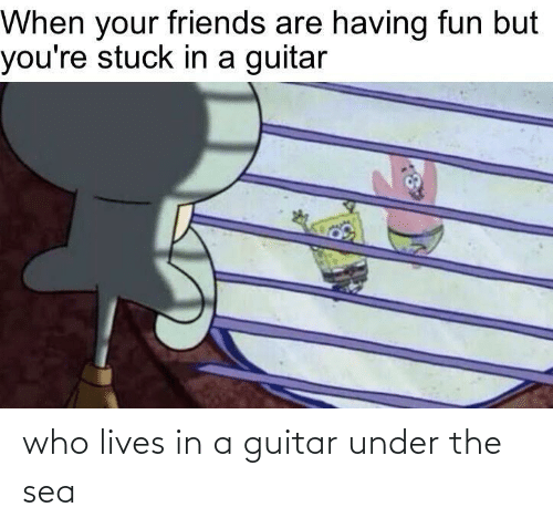 lives: who lives in a guitar under the sea
