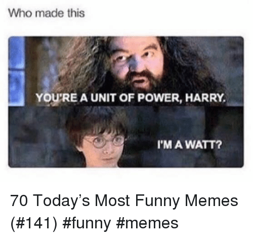 Funny, Memes, and Power: Who made this  YOU'RE A UNIT OF POWER, HARRY  I'M A WATT? 70 Today's Most Funny Memes (#141) #funny #memes