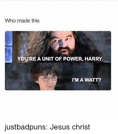 Who Made This: Who made this  YOU'RE A UNIT OF POWER, HARRY,  I'M A WATT? justbadpuns:  Jesus christ