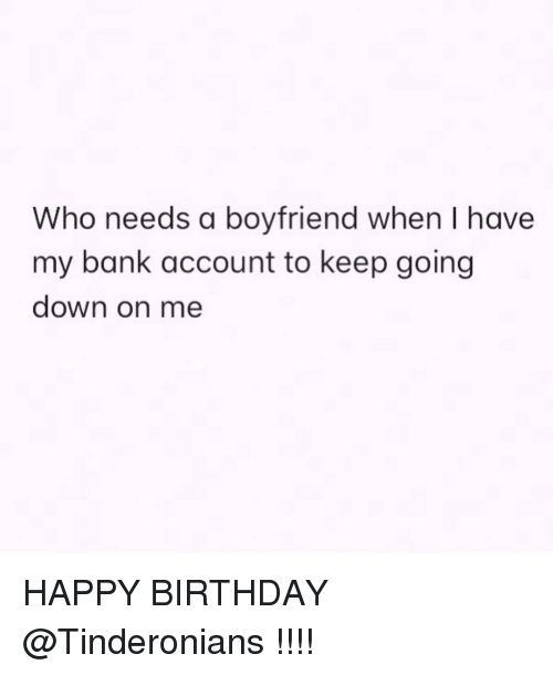 Birthday, Happy Birthday, and Bank: Who needs a boyfriend when I have  my bank account to keep going  down on me HAPPY BIRTHDAY @Tinderonians !!!!