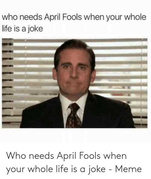 April Fools: Who needs April Fools when your whole life is a joke - Meme