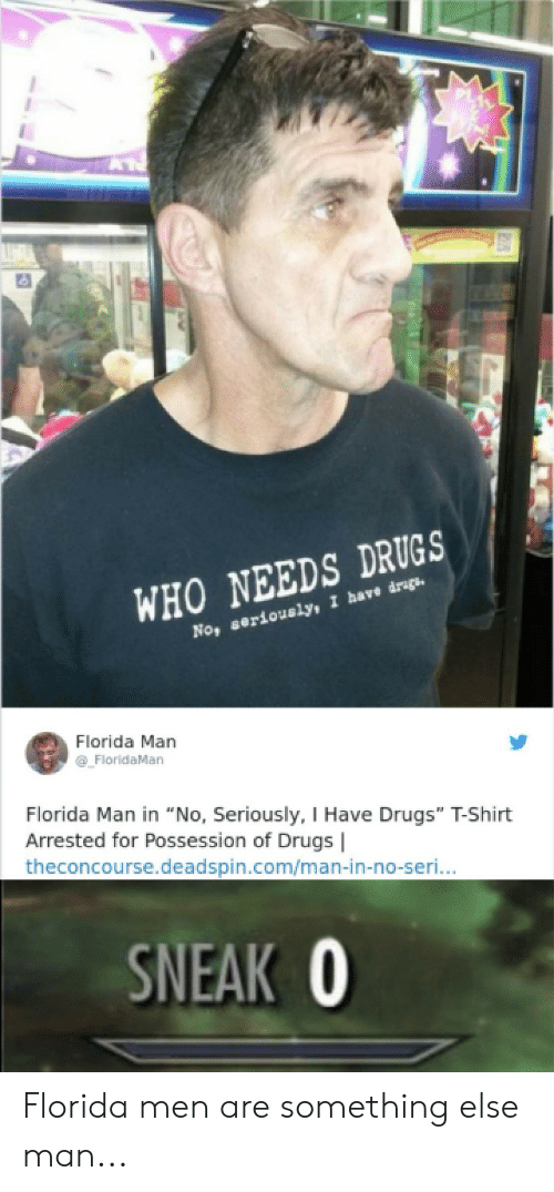"""Drugs, Florida Man, and Florida: WHO NEEDS DRUGS  No, seriously, I have drgs  Florida Man  FloridaMan  Florida Man in """"No, Seriously, I Have Drugs"""" T-Shirt  Arrested for Possession of Drugs 