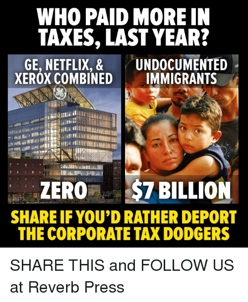 zeroes: WHO PAID MORE IN  TAXES, LAST YEAR?  GE, NETFLIX, & UNDOCUMENTED  XEROX COMBINED IMMIGRANTS  ZERO$7 BILLION  SHARE IF YOU'D RATHER DEPORT  THE CORPORATE TAX DODGERS SHARE THIS and FOLLOW US at Reverb Press