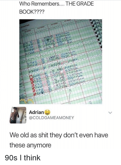 Memes, Shit, and Book: Who Remembers.. THE GRADE  BOOK????  52  141  Adrian  @COLDGAMEAMONEY  We old as shit they don't even have  these anymore 90s I think