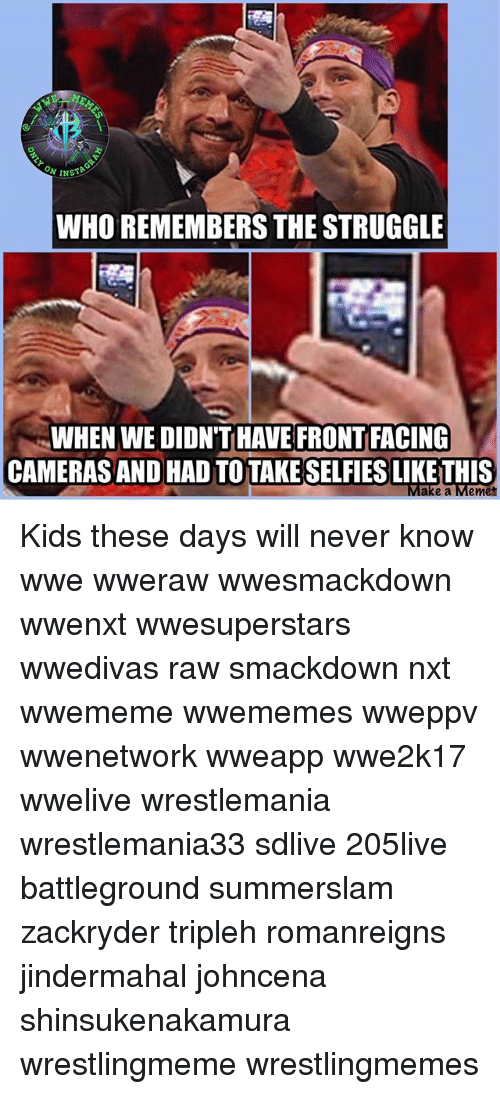 Memes, Struggle, and World Wrestling Entertainment: WHO REMEMBERS THE STRUGGLE  WHEN WE DIDN'T HAVE FRONT FACING  CAMERAS AND HAD TO TAKE SELFIES LIKE THIS  e a Memet Kids these days will never know wwe wweraw wwesmackdown wwenxt wwesuperstars wwedivas raw smackdown nxt wwememe wwememes wweppv wwenetwork wweapp wwe2k17 wwelive wrestlemania wrestlemania33 sdlive 205live battleground summerslam zackryder tripleh romanreigns jindermahal johncena shinsukenakamura wrestlingmeme wrestlingmemes